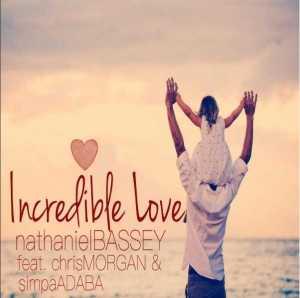 Nathaniel Bassey - Incredible Love ft Chris Morgan & Simpa Adaba